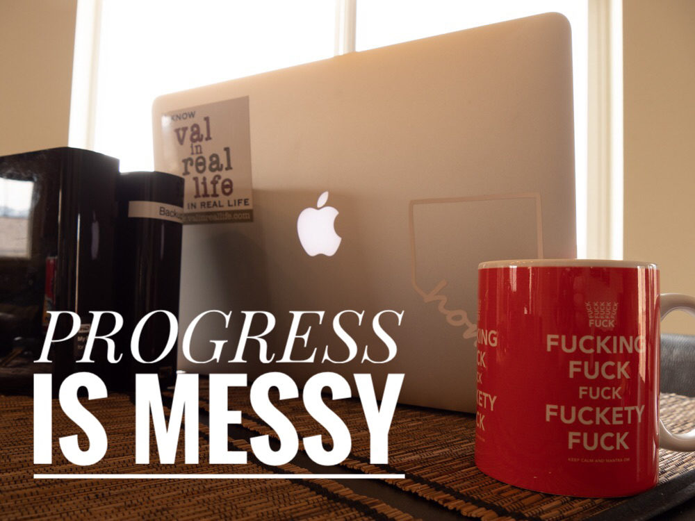 progress is messy - val in real life
